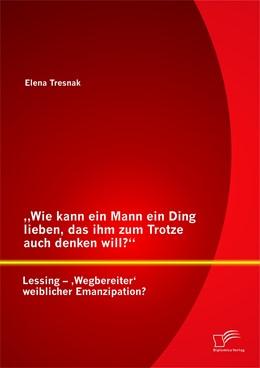 """Abbildung von Tresnak   """"Wie kann ein Mann ein Ding lieben, das ihm zum Trotze auch denken will?"""" Lessing – 'Wegbereiter' weiblicher Emanzipation?   Erstauflage   2014"""