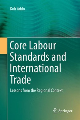 Abbildung von Addo | Core Labour Standards and International Trade | 2014 | Lessons from the Regional Cont...
