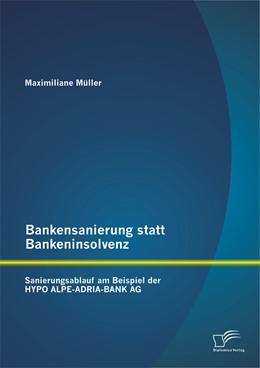 Abbildung von Müller   Bankensanierung statt Bankeninsolvenz: Sanierungsablauf am Beispiel der HYPO ALPE-ADRIA-BANK AG   Erstauflage   2014