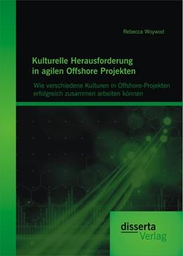 Abbildung von Woywod   Kulturelle Herausforderung in agilen Offshore Projekten: Wie verschiedene Kulturen in Offshore-Projekten erfolgreich zusammen arbeiten können   2014
