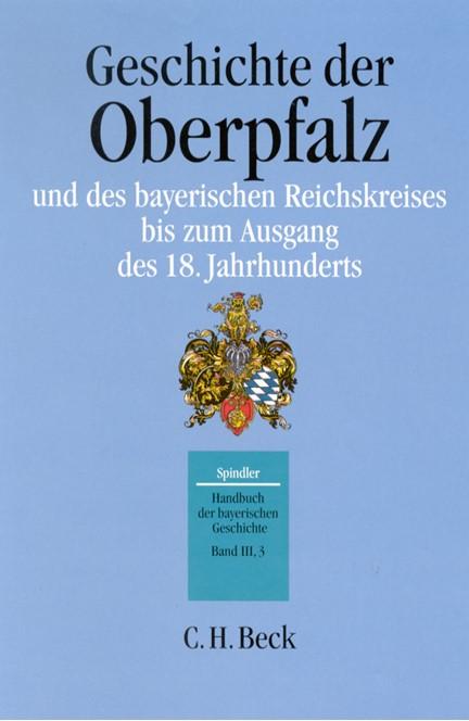 Cover: , Handbuch der bayerischen Geschichte, Band III,3: Geschichte der Oberpfalz und des bayerischen Reichskreises bis zum Ausgang des 18. Jahrhunderts