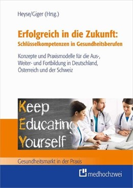 Abbildung von Heyse / Giger (Hrsg.) | Erfolgreich in die Zukunft: Schlüsselkompetenzen in Gesundheitsberufen | 2015 | Konzepte und Praxismodelle für...