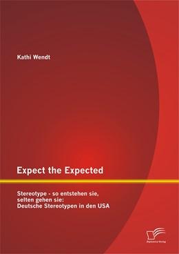 Abbildung von Wendt | Expect the Expected. Stereotype - so entstehen sie, selten gehen sie: Deutsche Stereotypen in den USA | 1. Auflage | 2014 | beck-shop.de