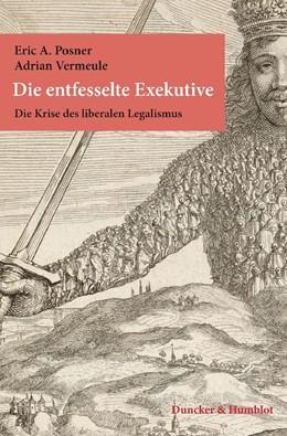 Abbildung von Posner / Vermeule | Die entfesselte Exekutive. | 2014 | Die Krise des liberalen Legali...