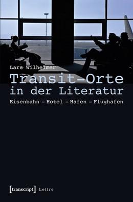 Abbildung von Wilhelmer | Transit-Orte in der Literatur | 2015 | Eisenbahn - Hotel - Hafen - Fl...