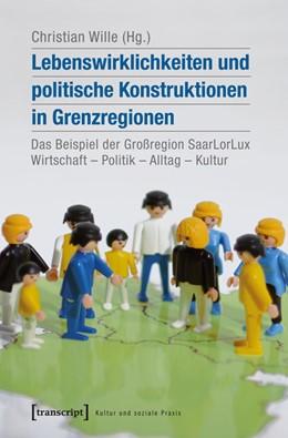 Abbildung von Wille | Lebenswirklichkeiten und politische Konstruktionen in Grenzregionen | 2015 | Das Beispiel der Großregion Sa...