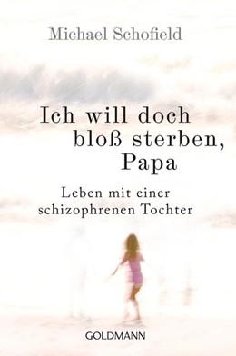 Abbildung von Schofield | Ich will doch bloß sterben, Papa | 2015 | Leben mit einer schizophrenen ...
