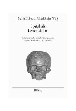 Abbildung von Scheutz / Weiss | Spital als Lebensform | 1. Auflage | 2015 | Österreichische Spitalordnunge... | Band 015, Teil