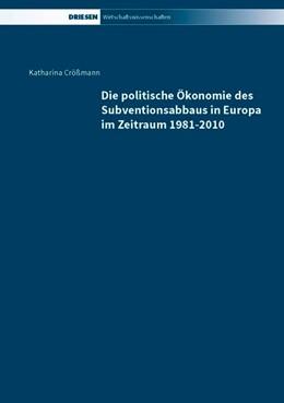 Abbildung von Crößmann   Die politische Ökonomie des Subventionsabbaus in Europa im Zeitraum 1981-2010   1. Auflage   2015   beck-shop.de