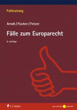 Abbildung von Arndt / Fischer / Fetzer   Fälle zum Europarecht   8., neu bearbeitete Auflage   2015