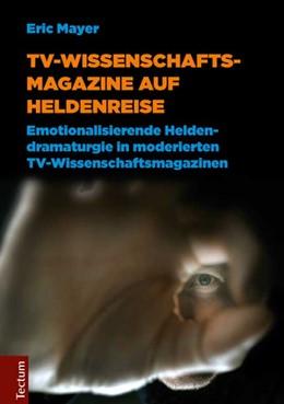 Abbildung von Mayer | TV-Wissenschaftsmagazine auf Heldenreise | 2014 | Emotionalisierende Heldendrama...