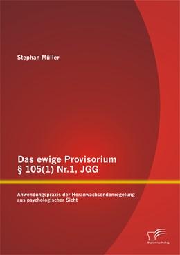 Abbildung von Müller   Das ewige Provisorium § 105(1) Nr.1, JGG: Anwendungspraxis der Heranwachsendenregelung aus psychologischer Sicht   Erstauflage   2015