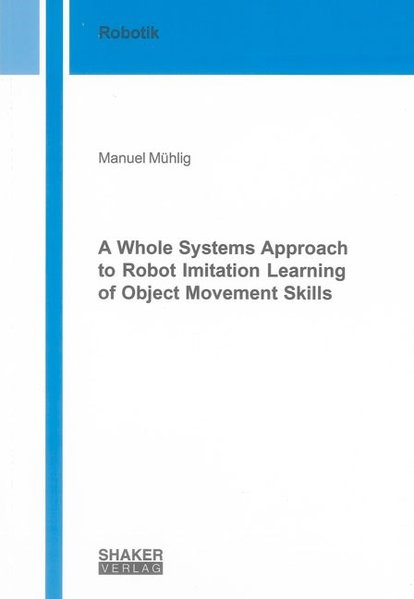 A Whole Systems Approach to Robot Imitation Learning of Object Movement Skills | Mühlig, 2011 | Buch (Cover)