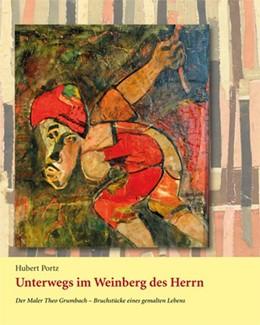 Abbildung von Portz | Unterwegs im Weinberg des Herrn | 2013 | Der Maler Theo Grumbach. Bruch...