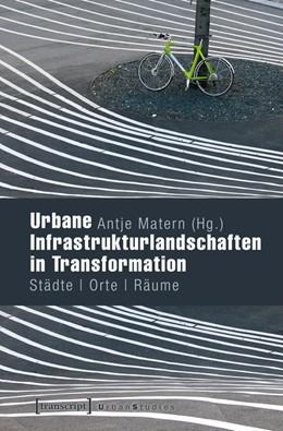 Abbildung von Matern   Urbane Infrastrukturlandschaften in Transformation   2016   Städte - Orte - Räume