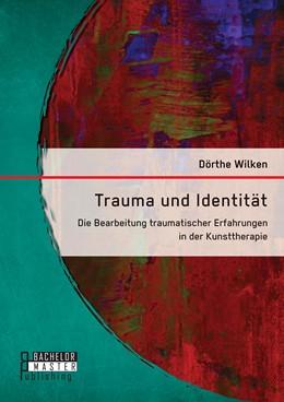 Abbildung von Wilken | Trauma und Identität: Die Bearbeitung traumatischer Erfahrungen in der Kunsttherapie | Erstauflage | 2015