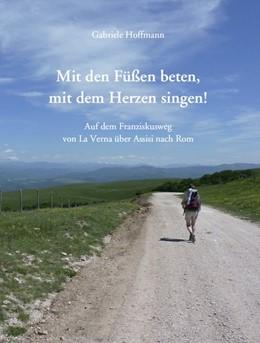 Abbildung von Hoffmann | Mit den Füßen beten, mit dem Herzen singen! | 1., Auflage | 2015 | Auf dem Franziskusweg von La V...