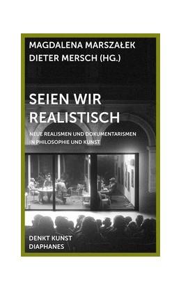 Abbildung von Marszalek / Mersch | Seien wir realistisch | 2016 | Neue Realismen und Dokumentari...