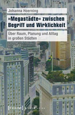 Abbildung von Hoerning | »Megastädte« zwischen Begriff und Wirklichkeit | 2016 | Über Raum, Planung und Alltag ...