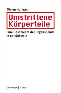 Abbildung von Hofmann | Umstrittene Körperteile | 2016 | Eine Geschichte der Organspend... | 83