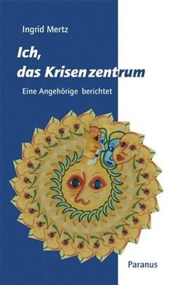 Abbildung von Mertz | Ich, das Krisenzentrum | 2007 | Eine Angehörige berichtet