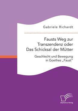 Abbildung von Richardt   Fausts Weg zur Transzendenz: Das Schicksal der Mütter   2015   Geschlecht und Bewegung in Goe...