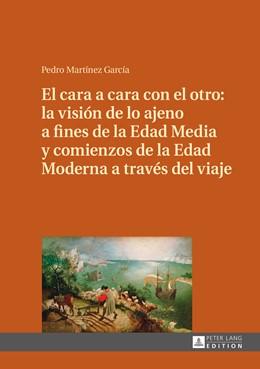 Abbildung von Martínez García | El cara a cara con el otro: la visión de lo ajeno a fines de la Edad Media y comienzos de la Edad Moderna a través del viaje | 2015