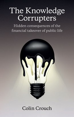 Abbildung von Crouch | The Knowledge Corrupters: Hidden Consequences of the Financial Takeover of Public Life | 1. Auflage | 2015 | beck-shop.de
