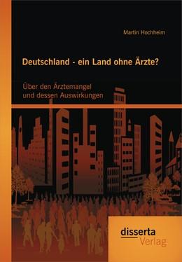 Abbildung von Hochheim   Deutschland - ein Land ohne Ärzte? Über den Ärztemangel und dessen Auswirkungen   Erstauflage   2015