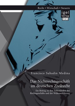 Abbildung von Sabadin Medina   Das Nichtrechtsgeschäft im deutschen Zivilrecht: Ein Beitrag zu den Tatbeständen des Rechtsgeschäfts und der Willenserklärung   1. Auflage   2015   beck-shop.de