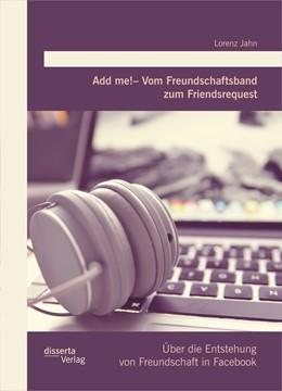Abbildung von Jahn | Add me! - Vom Freundschaftsband zum Friendsrequest: Über die Entstehung von Freundschaft in Facebook | 2015