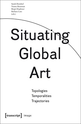Abbildung von Dornhof / Hopfener / Buurman / Lutz | Situating Global Art | 2018 | Topologies – Temporalities – T... | 89