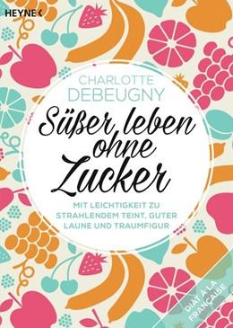Abbildung von Debeugny | Süßer leben ohne Zucker | 1. Auflage | 2016 | beck-shop.de