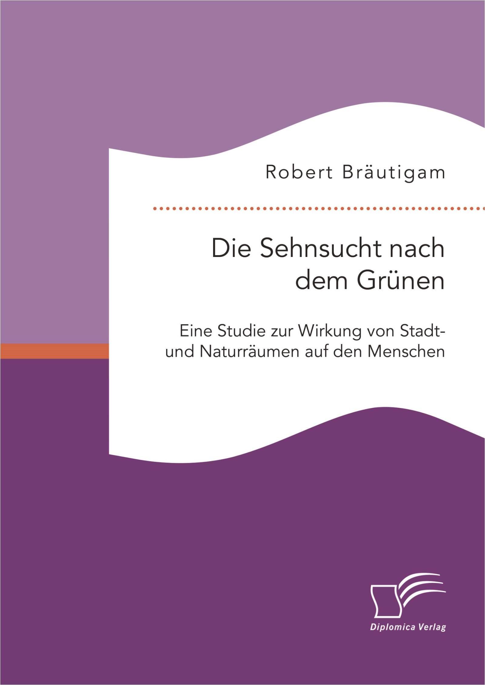 Die Sehnsucht nach dem Grünen: Eine Studie zur Wirkung von Stadt- und Naturräumen auf den Menschen   Bräutigam   Erstauflage, 2015   Buch (Cover)