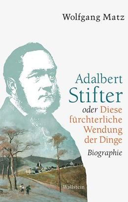 Abbildung von Matz   Adalbert Stifter oder Diese fürchterliche Wendung der Dinge   2016   Biographie