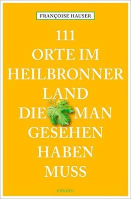 Abbildung von Hauser | 111 Orte im Heilbronner Land, die man gesehen haben muss | 1. Auflage | 2016 | beck-shop.de
