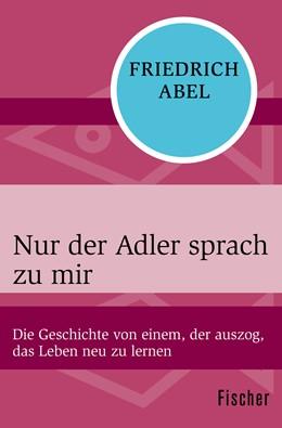 Abbildung von Abel | Nur der Adler sprach zu mir | 1. Auflage | 2015 | Die Geschichte von einem, der ...