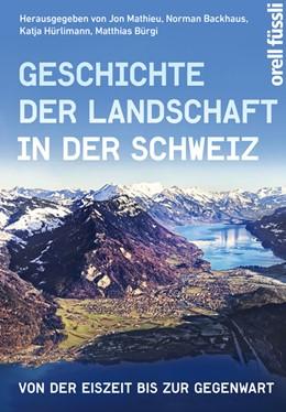 Abbildung von Mathieu / Backhaus / Hürlimann / Bürgi   Geschichte der Landschaft in der Schweiz   2016   Von der Eiszeit bis zur Gegenw...