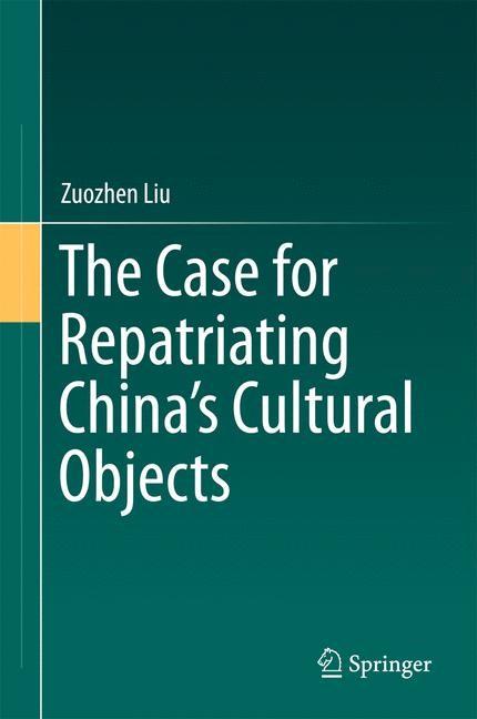 Abbildung von Liu   The Case for Repatriating China's Cultural Objects   1st ed. 2016   2016