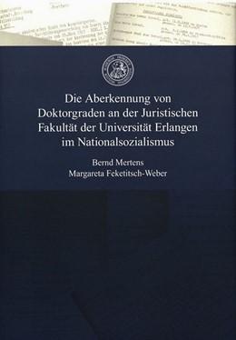 Abbildung von Mertens / Feketitsch-Weber | Die Aberkennung von Doktorgraden an der Juristischen Fakultät der Universität Erlangen im Nationalsozialismus | 2016