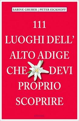 Abbildung von Gruber / Eikhoff | 111 Luoghi Alto Adige che devi proprio scoprire | 1. Auflage | 2016 | beck-shop.de
