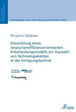 Abbildung von Döbbeler   Entwicklung eines ressourceneffizienzorientierten Entscheidungsmodells zur Auswahl von Technologieketten in der Fertigungstechnik   2016