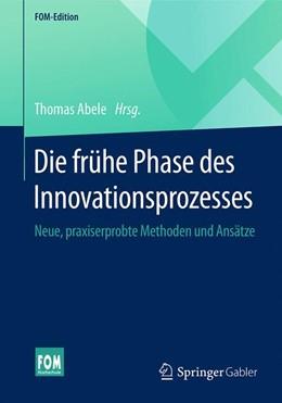 Abbildung von Abele | Die frühe Phase des Innovationsprozesses | 2016 | Neue, praxiserprobte Methoden ...