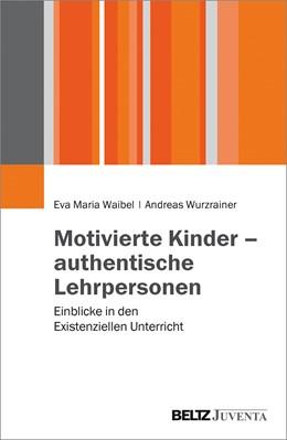 Abbildung von Waibel / Wurzrainer | Motivierte Kinder - authentische Lehrpersonen | 2016 | Einblicke in den Existenzielle...