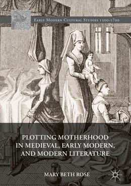 Abbildung von Rose | Plotting Motherhood in Medieval, Early Modern, and Modern Literature | 1. Auflage | 2017 | beck-shop.de