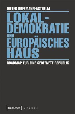 Abbildung von Hoffmann-Axthelm   Lokaldemokratie und Europäisches Haus   2016   Roadmap für eine geöffnete Rep...