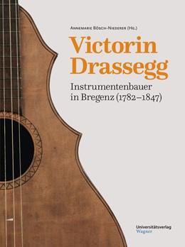 Abbildung von Bösch-Niederer | Victorin Drassegg, Instrumentenbauer in Bregenz (1782–1847) | mit zahlreichen Farbfotos | 2016