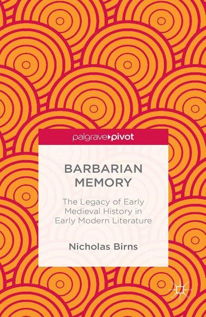 Abbildung von Birns   Barbarian Memory: The Legacy of Early Medieval History in Early Modern Literature   1st ed. 2013   2013
