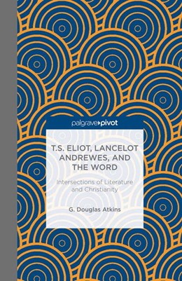 Abbildung von Atkins | T.S. Eliot, Lancelot Andrewes, and the Word: Intersections of Literature and Christianity | 1st ed. 2013 | 2013 | Intersections of Literature an...