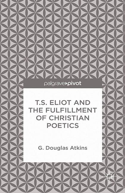 Abbildung von Atkins | T.S. Eliot and the Fulfillment of Christian Poetics | 1st ed. 2014 | 2014